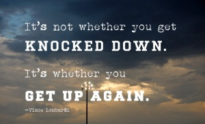 """It's not whether you get knocked down. It's whether you get up again."" Vince Lombardi"