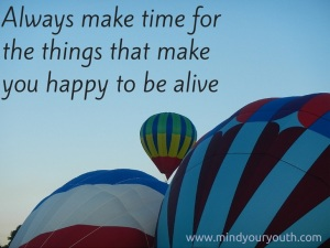 Always Make Time For the Things That Make You Happy to be Alive